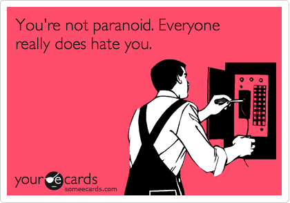 You're not paranoid. Everyone really does hate you.