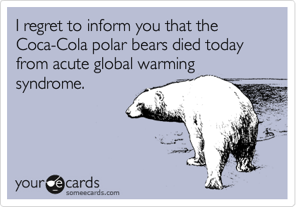 I regret to inform you that the Coca-Cola polar bears died today from acute global warming syndrome.