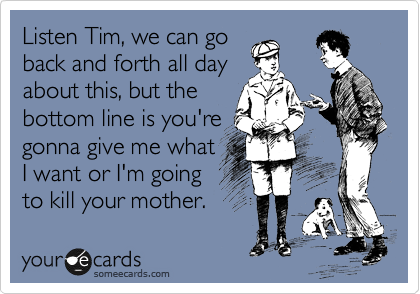 Listen Tim, we can go  back and forth all day  about this, but the  bottom line is you're  gonna give me what  I want or I'm going  to kill your mother.