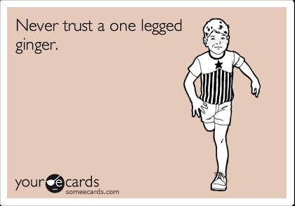 Never trust a one legged ginger.