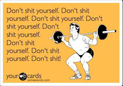 Don't shit yourself. Don't shit yourself. Don't shit yourself. Don't shit yourself. Don't  shit yourself.  Don't shit yourself. Don't shit yourself. Don't shit!