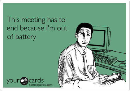 This meeting has to end because I'm out of battery