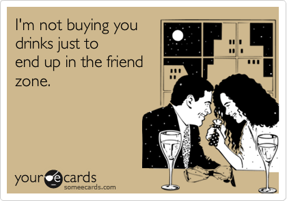 I'm not buying you drinks just to end up in the friend zone.