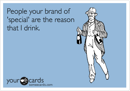 People your brand of 'special' are the reason that I drink.