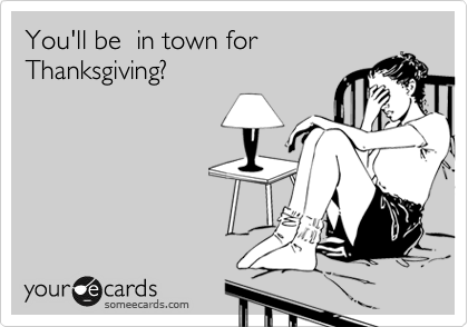 You'll be  in town for Thanksgiving?