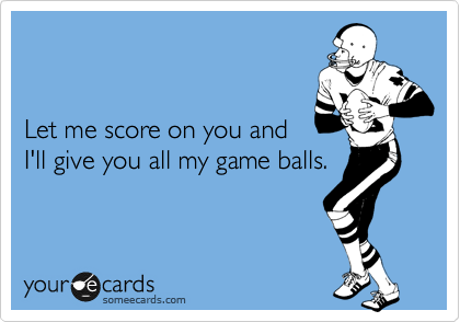Let me score on you and  I'll give you all my game balls.
