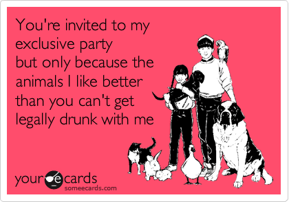 You're invited to my  exclusive party  but only because the animals I like better than you can't get legally drunk with me