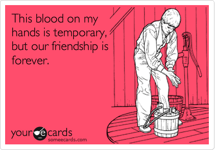 This blood on my hands is temporary,  but our friendship is forever.