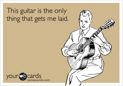 This guitar is the only thing that gets me laid.