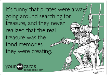 It's funny that pirates were always going around searching for treasure, and they never  realized that the real treasure was the fond memories  they were creating.
