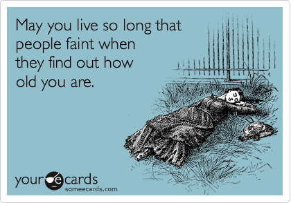 May you live so long that people faint when  they find out how  old you are.