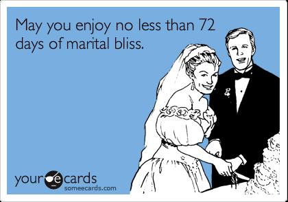 May you enjoy no less than 72 days of marital bliss.