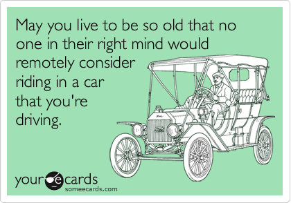 May you live to be so old that no one in their right mind would remotely consider  riding in a car that you're driving.
