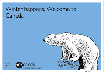 Winter happens. Welcome to Canada.