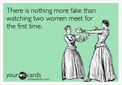 There is nothing more fake than watching two women meet for the first time.