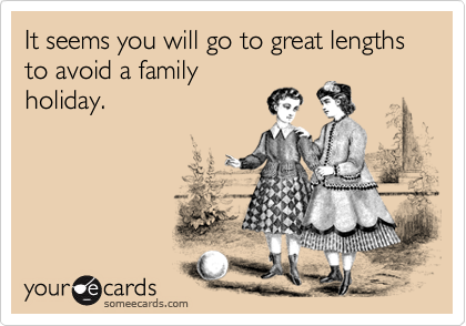 It seems you will go to great lengths to avoid a family holiday.
