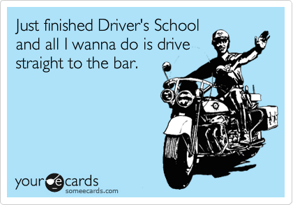 Just finished Driver's School and all I wanna do is drive straight to the bar.