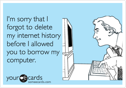 I'm sorry that I  forgot to delete my internet history before I allowed  you to borrow my computer.