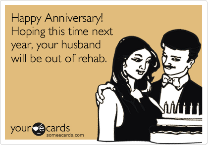 Happy Anniversary! Hoping this time next year, your husband will be out of rehab.