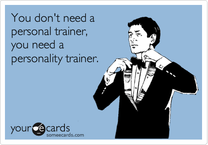 You don't need a   personal trainer,    you need a   personality trainer.