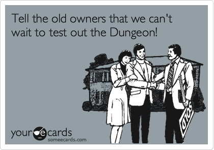 Tell the old owners that we can't wait to test out the Dungeon!