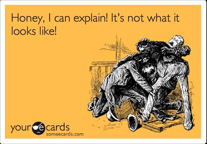 Honey, I can explain! It's not what it looks like!