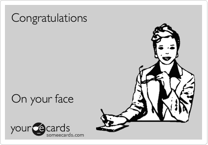 Congratulations      On your face
