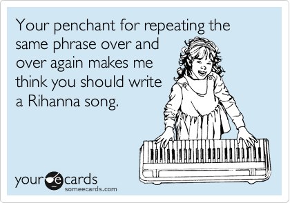 Your penchant for repeating the same phrase over and over again makes me think you should write a Rihanna song.