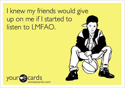 I knew my friends would give up on me if I started to listen to LMFAO.