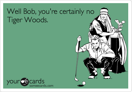 Well Bob, you're certainly no Tiger Woods.