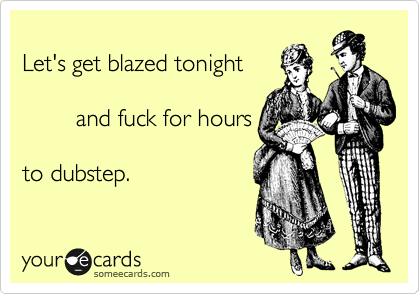 Let's get blazed tonight          and fuck for hours  to dubstep.