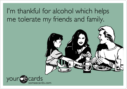 I'm thankful for alcohol which helps me tolerate my friends and family.
