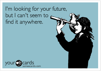 I'm looking for your future,  but I can't seem to find it anywhere.