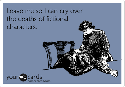 Leave me so I can cry over  the deaths of fictional characters.