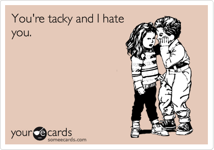 You're tacky and I hate you.