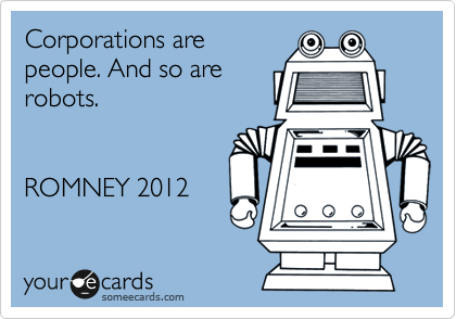 Corporations are people. And so are robots.   ROMNEY 2012