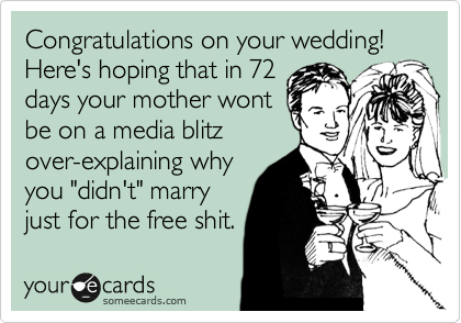 "Congratulations on your wedding!  Here's hoping that in 72 days your mother wont be on a media blitz over-explaining why you ""didn't"" marry just for the free shit."