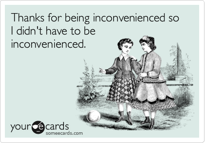 Thanks for being inconvenienced so I didn't have to be inconvenienced.