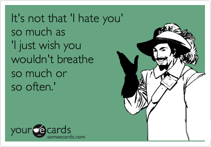 It's not that 'I hate you'  so much as  'I just wish you wouldn't breathe  so much or  so often.'