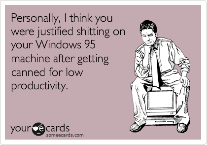 Personally, I think you were justified shitting on your Windows 95 machine after getting canned for low productivity.