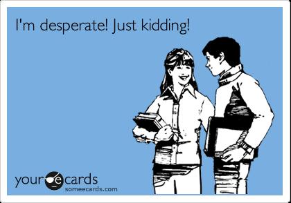I'm desperate! Just kidding!