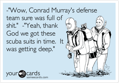 """-""""Wow, Conrad Murray's defense team sure was full of shit.""""  -""""Yeah, thank God we got these scuba suits in time.  It was getting deep."""""""