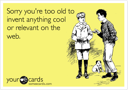 Sorry you're too old to invent anything cool or relevant on the web.