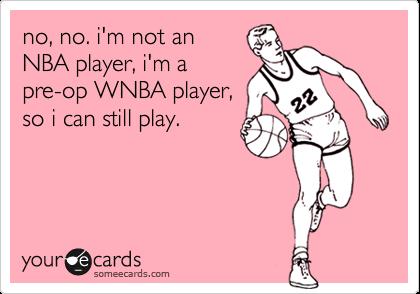 no, no. i'm not an NBA player, i'm a pre-op WNBA player, so i can still play.