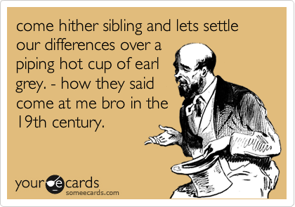 come hither sibling and lets settle our differences over a piping hot cup of earl grey. - how they said come at me bro in the 19th century.
