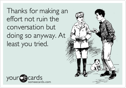 Thanks for making an effort not ruin the conversation but doing so anyway. At least you tried.