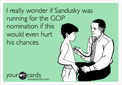 I really wonder if Sandusky was running for the GOP nomination if this would even hurt his chances.
