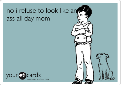 no i refuse to look like an ass all day mom