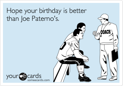 Hope your birthday is better than Joe Paterno's.