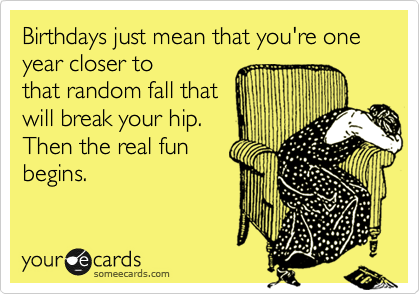 Birthdays just mean that you're one year closer to that random fall that will break your hip. Then the real fun begins.